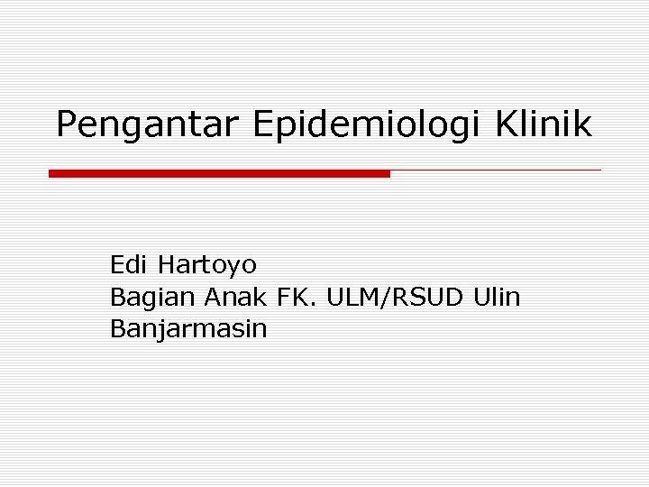 Pengantar Epidemiologi Klinik Edi Hartoyo Bagian Anak FK. ULM/RSUD Ulin Banjarmasin