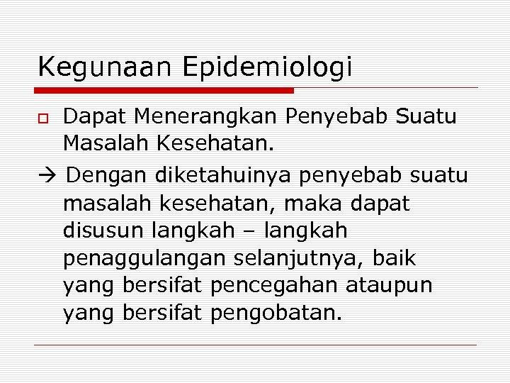 Kegunaan Epidemiologi Dapat Menerangkan Penyebab Suatu Masalah Kesehatan. Dengan diketahuinya penyebab suatu masalah kesehatan,