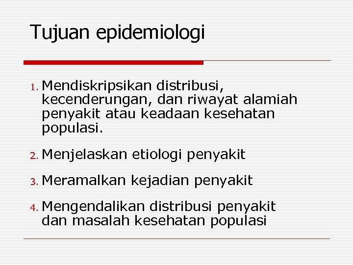 Tujuan epidemiologi 1. Mendiskripsikan distribusi, kecenderungan, dan riwayat alamiah penyakit atau keadaan kesehatan populasi.