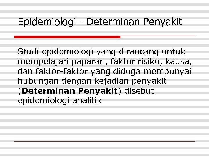 Epidemiologi - Determinan Penyakit Studi epidemiologi yang dirancang untuk mempelajari paparan, faktor risiko, kausa,