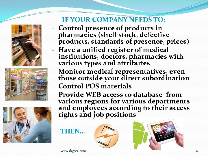- IF YOUR COMPANY NEEDS TO: Control presence of products in pharmacies (shelf stock,