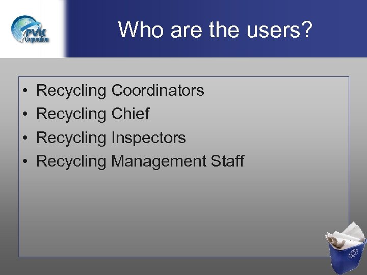 Who are the users? • • Recycling Coordinators Recycling Chief Recycling Inspectors Recycling Management