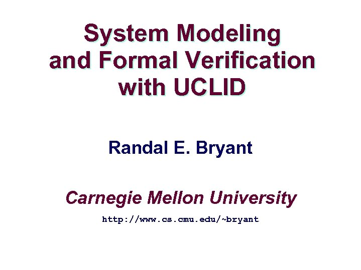 System Modeling and Formal Verification with UCLID Randal E. Bryant Carnegie Mellon University http: