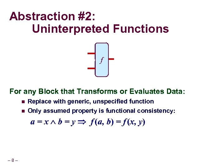 Abstraction #2: Uninterpreted Functions ALU f For any Block that Transforms or Evaluates Data: