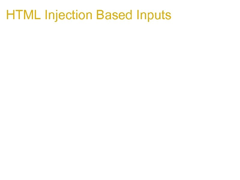 HTML Injection Based Inputs 1. Getting html onto the page may be feasible 1.