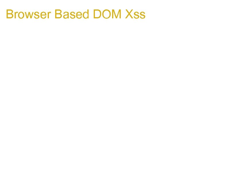 Browser Based DOM Xss 1. It's browser dependent 2. It's based on window references