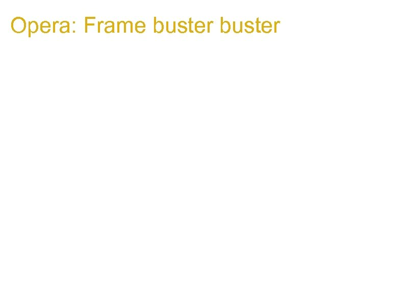 Opera: Frame buster 1. if Victim host has frame buster code: if (top!=self){ top.