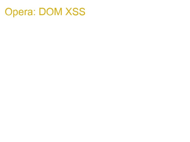 Opera: DOM XSS 1. if Victim page calls something like: top. focus(); 1. Attacker