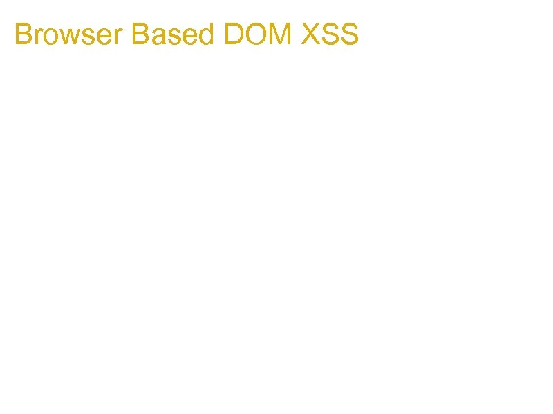 Browser Based DOM XSS 1. The interesting thing about Browser Based DOM exploitation is