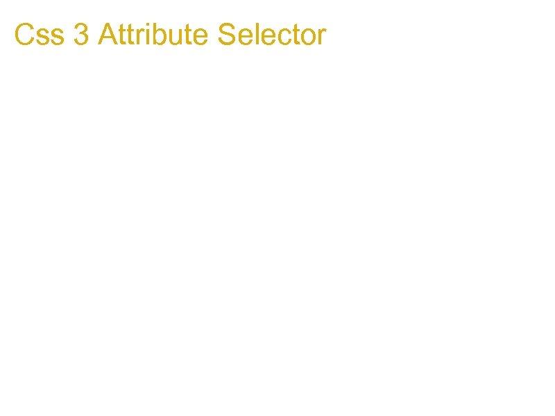 Css 3 Attribute Selector 1. Css 3 Attribute Selector http: //www. w 3. org/TR/css