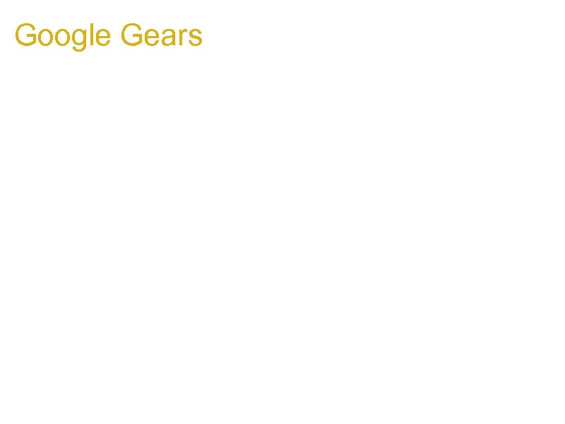 Google Gears 1. All functions in Google Gears are NOT NULL-safe 1. Can truncate