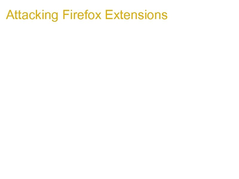 Attacking Firefox Extensions 1. Most extensions written in Java. Script/XUL/HTML 2. Extensions are privileged