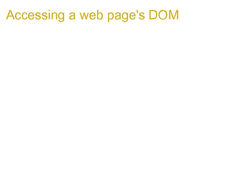 Accessing a web page's DOM 1. Interacting with hostile objects and code is tricky