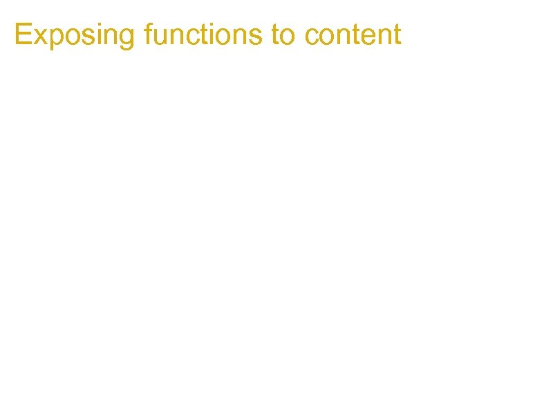 Exposing functions to content 1. Example: Greasemonkey 1. Gives greasemonkey scripts access to special
