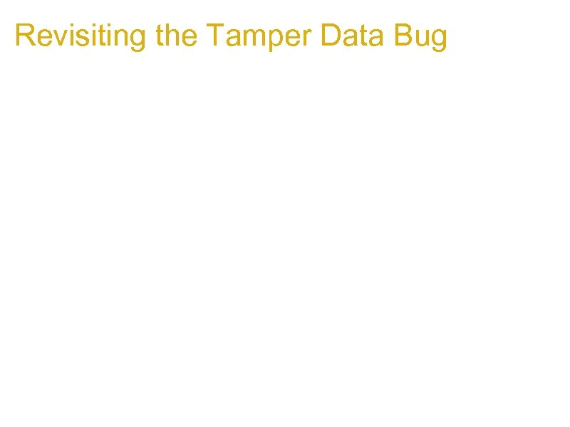 Revisiting the Tamper Data Bug 1. The bug is actually exploitable 1. Has a