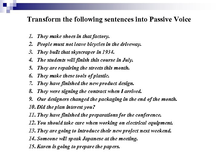 Transform the following sentences into Passive Voice 1. They make shoes in that factory.