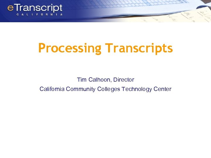 Processing Transcripts Tim Calhoon, Director California Community Colleges Technology Center