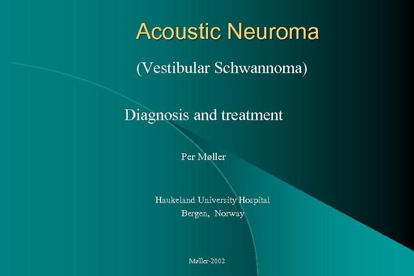 Acoustic Neuroma (Vestibular Schwannoma) Diagnosis and treatment Per Møller Haukeland University Hospital Bergen, Norway