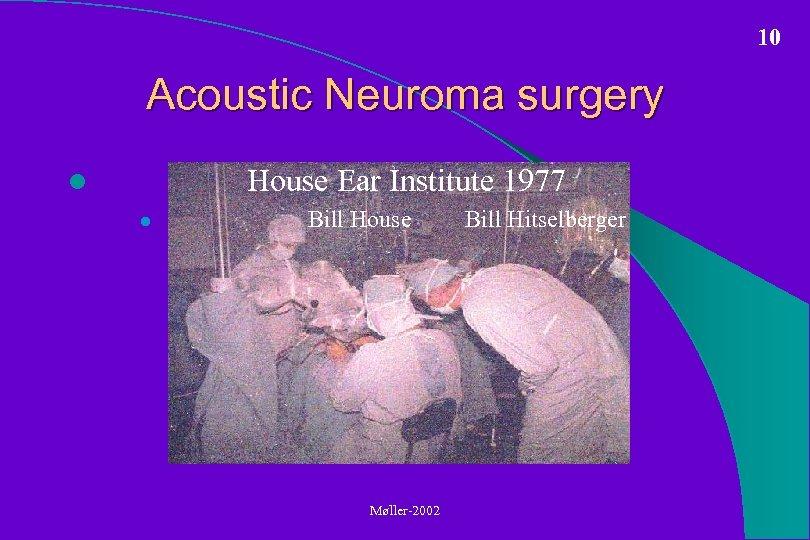 10 Acoustic Neuroma surgery House Ear Institute 1977 l l Bill House Møller-2002 Bill
