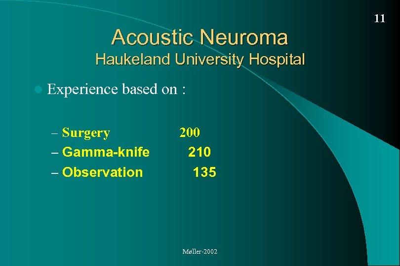 11 Acoustic Neuroma Haukeland University Hospital l Experience based on : – Surgery –