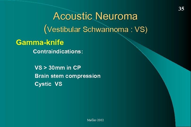 Acoustic Neuroma (Vestibular Schwannoma : VS) Gamma-knife Contraindications: VS > 30 mm in CP