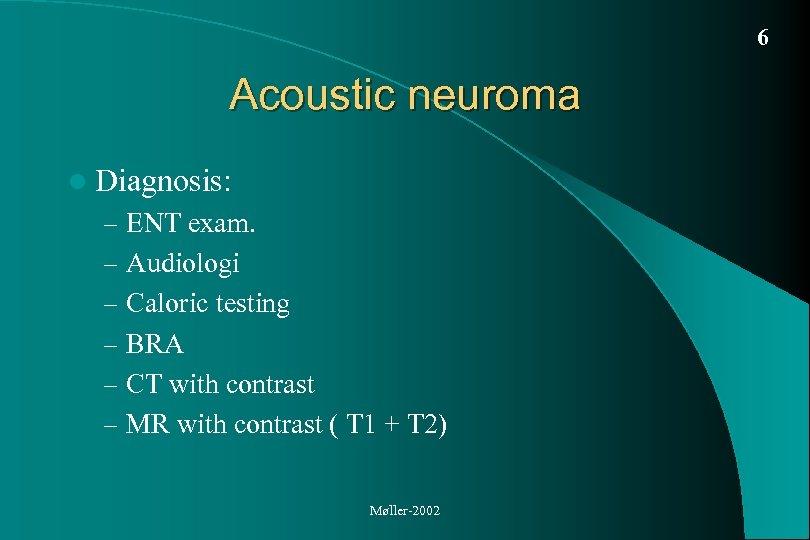 6 Acoustic neuroma l Diagnosis: – ENT exam. – Audiologi – Caloric testing –