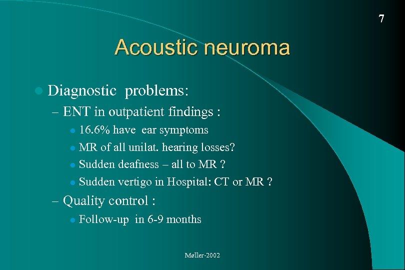7 Acoustic neuroma l Diagnostic problems: – ENT in outpatient findings : 16. 6%
