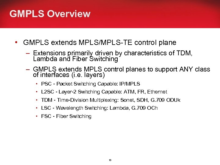 GMPLS Overview • GMPLS extends MPLS/MPLS-TE control plane – Extensions primarily driven by characteristics