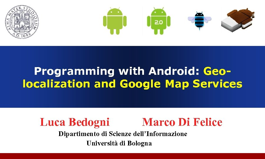 Programming with Android: Geolocalization and Google Map Services Luca Bedogni Marco Di Felice Dipartimento
