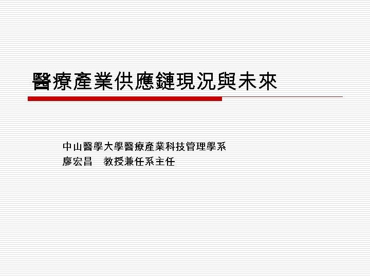 醫療產業供應鏈現況與未來 中山醫學大學醫療產業科技管理學系 廖宏昌 教授兼任系主任