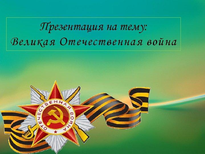 Презентация на тему: Великая Отечественная война