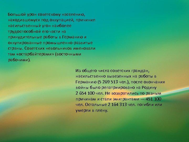 Большой урон советскому населению, находившемуся под оккупацией, причинил насильственный угон наиболее трудоспособной его части