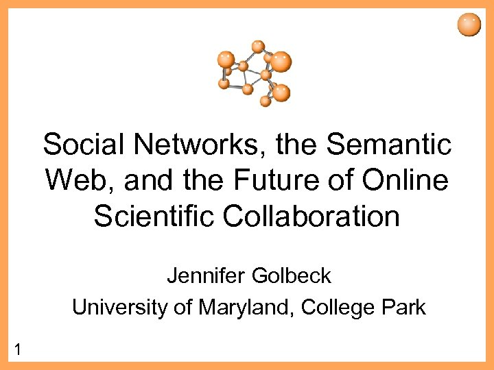 Social Networks, the Semantic Web, and the Future of Online Scientific Collaboration Jennifer Golbeck