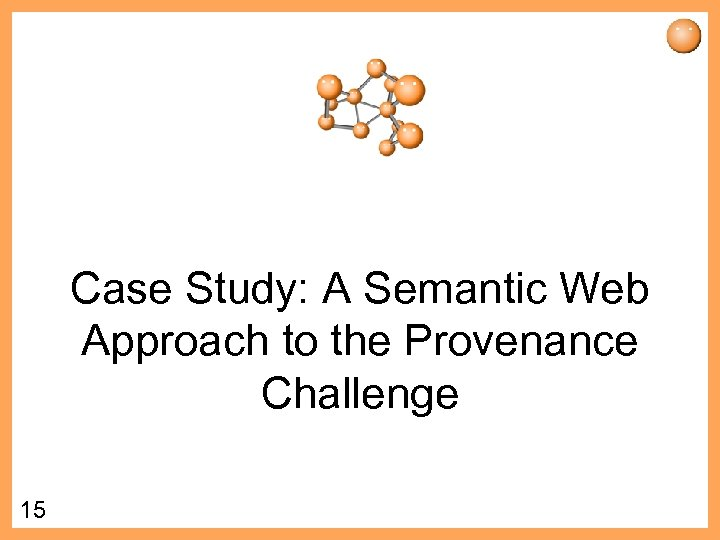 Case Study: A Semantic Web Approach to the Provenance Challenge 15