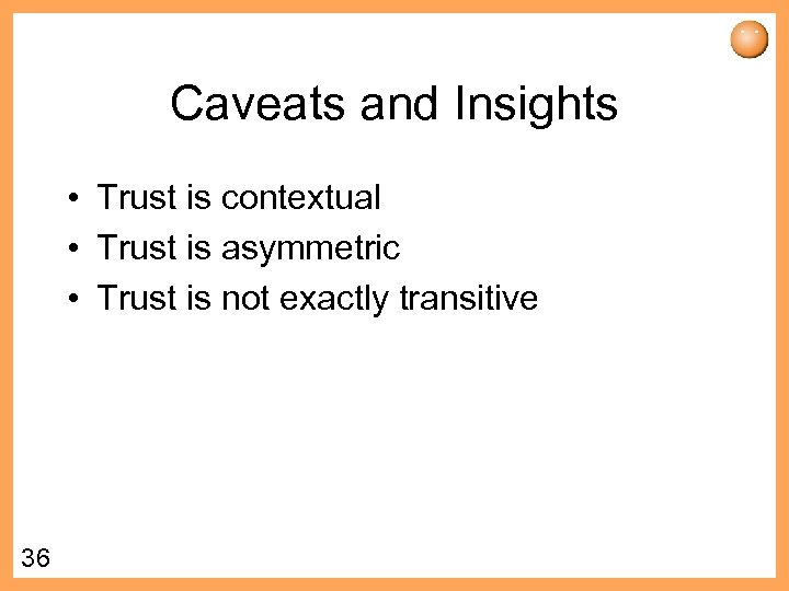 Caveats and Insights • Trust is contextual • Trust is asymmetric • Trust is