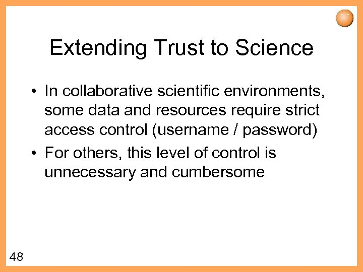 Extending Trust to Science • In collaborative scientific environments, some data and resources require