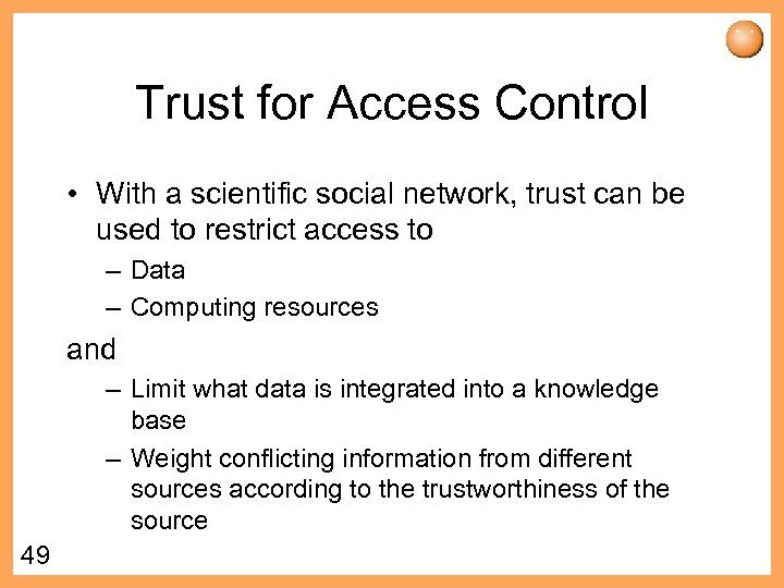 Trust for Access Control • With a scientific social network, trust can be used