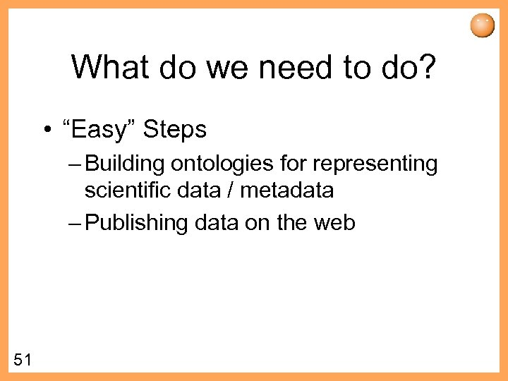 """What do we need to do? • """"Easy"""" Steps – Building ontologies for representing"""