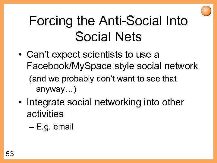 Forcing the Anti-Social Into Social Nets • Can't expect scientists to use a Facebook/My.