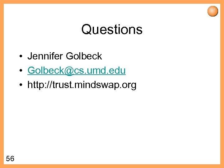 Questions • Jennifer Golbeck • Golbeck@cs. umd. edu • http: //trust. mindswap. org 56