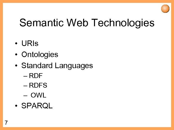 Semantic Web Technologies • URIs • Ontologies • Standard Languages – RDFS – OWL