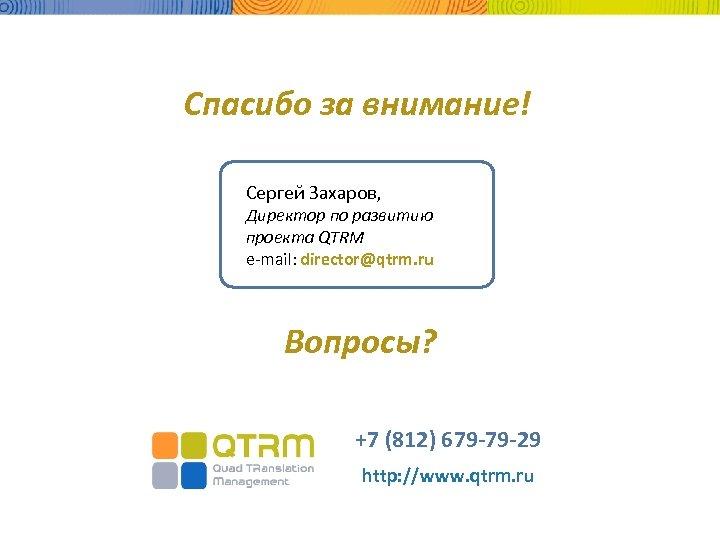 Спасибо за внимание! Сергей Захаров, Директор по развитию проекта QTRM e-mail: director@qtrm. ru Вопросы?