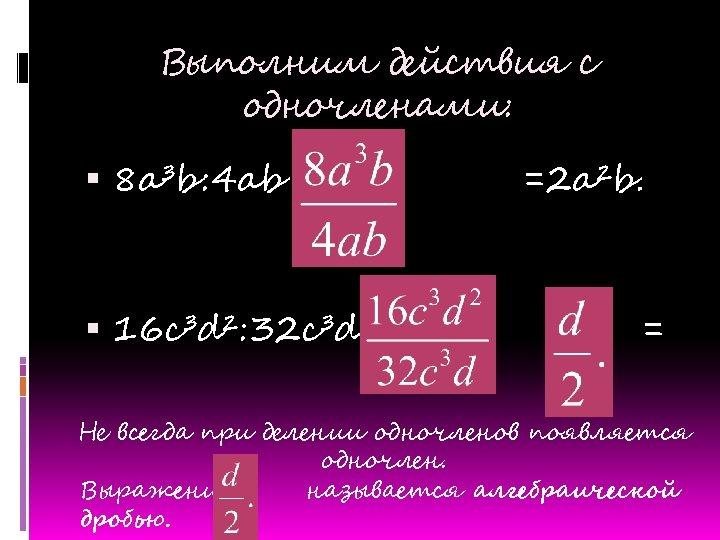 Выполним действия с одночленами: 8 a³b: 4 ab = 16 c³d²: 32 c³d =
