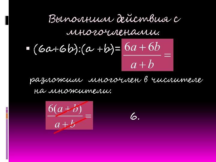 Выполним действия с многочленами. (6 a+6 b): (a +b)= разложим многочлен в числителе на
