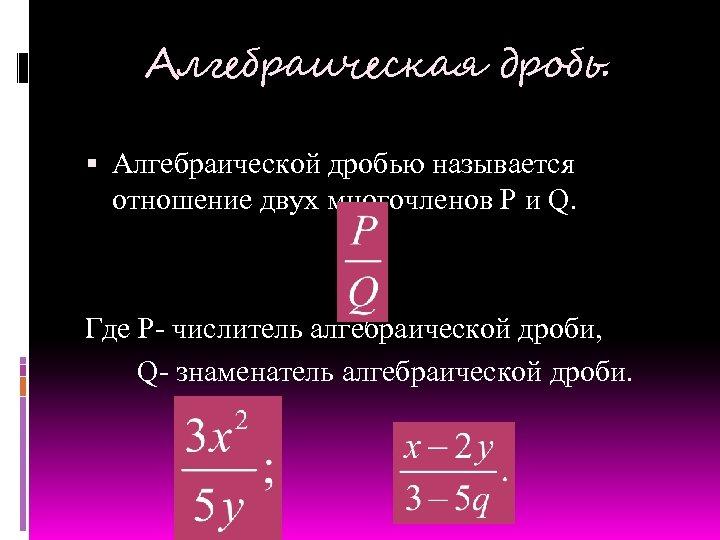 Алгебраическая дробь. Алгебраической дробью называется отношение двух многочленов P и Q. Где P- числитель