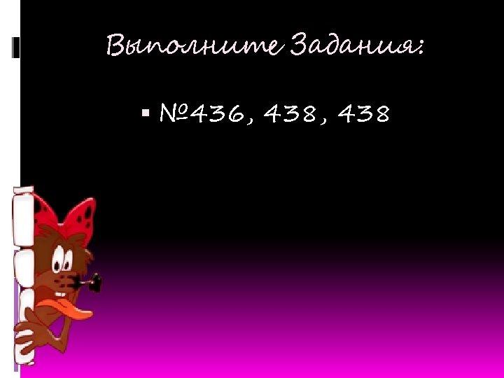 Выполните Задания: № 436, 438