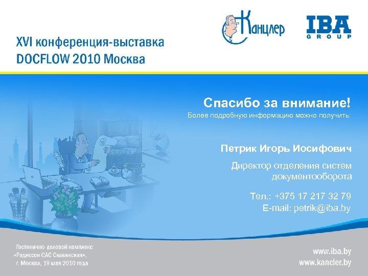 Спасибо за внимание! Более подробную информацию можно получить: Петрик Игорь Иосифович Директор отделения систем