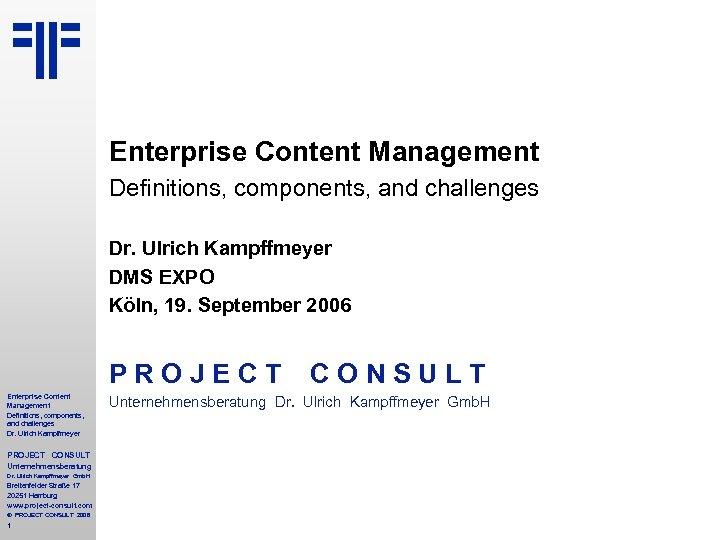 Enterprise Content Management Definitions, components, and challenges Dr. Ulrich Kampffmeyer DMS EXPO Köln, 19.