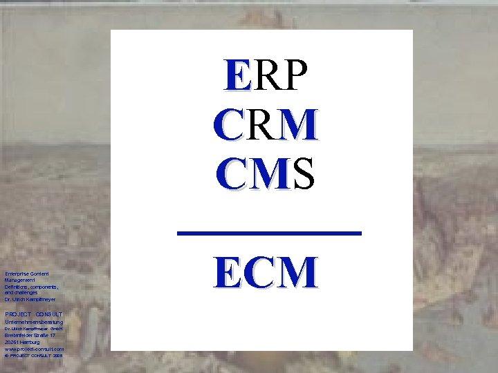 ERP CR M CMS CM Enterprise Content Management Definitions, components, and challenges Dr. Ulrich