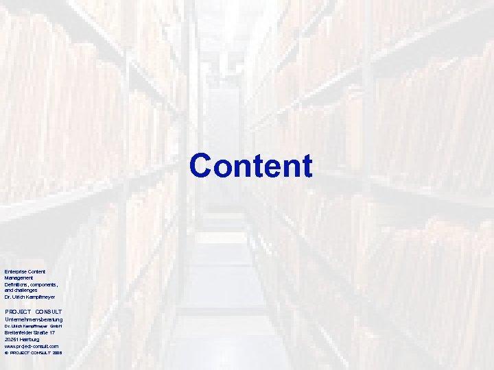Content Enterprise Content Management Definitions, components, and challenges Dr. Ulrich Kampffmeyer PROJECT CONSULT Unternehmensberatung